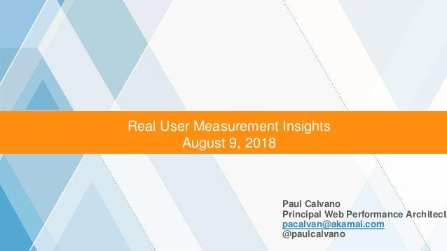 ©2016 AKAMAI   FASTER FORWARDTM Real User Measurement Insights August 9, 2018 Paul Calvano Principal Web Performance Archi...