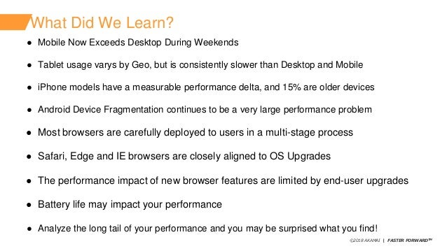 ©2018 AKAMAI   FASTER FORWARDTM What Did We Learn? ● Mobile Now Exceeds Desktop During Weekends ● Tablet usage varys by Ge...