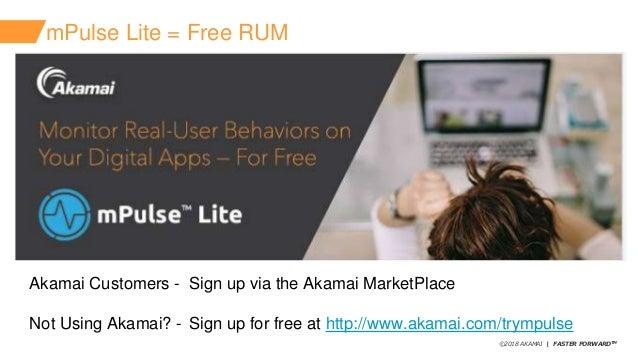 ©2018 AKAMAI   FASTER FORWARDTM mPulse Lite = Free RUM Akamai Customers - Sign up via the Akamai MarketPlace Not Using Aka...