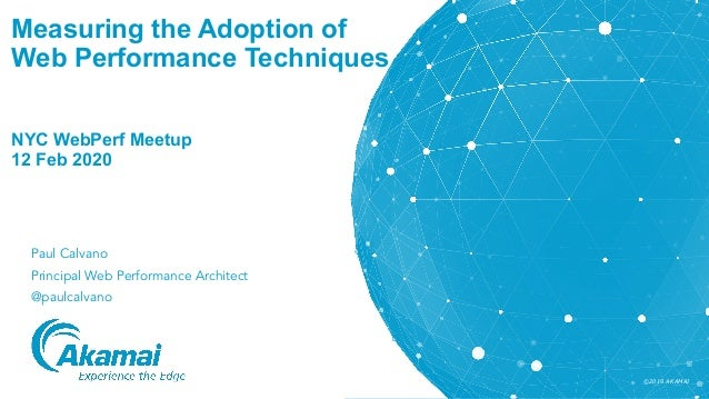 ©2019 AKAMAI Measuring the Adoption of Web Performance Techniques NYC WebPerf Meetup 12 Feb 2020 Paul Calvano Principal We...