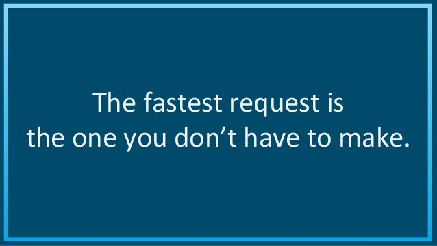 ©2015 AKAMAI | FASTER FORWARDTM The fastest request is the one you don't have to make.
