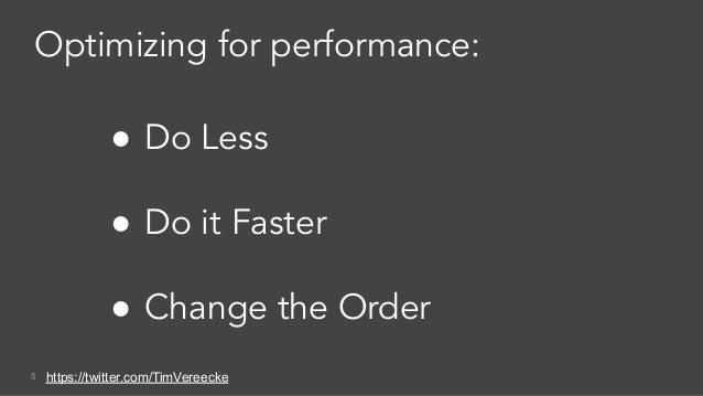 5 ● Do Less ● Do it Faster ● Change the Order Optimizing for performance: https://twitter.com/TimVereecke