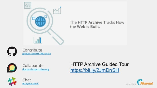 ©2018 AKAMAIbit.ly/ha-slack Chat github.com/HTTPArchive Contribute discuss.httparchive.org Collaborate HTTP Archive Guided...