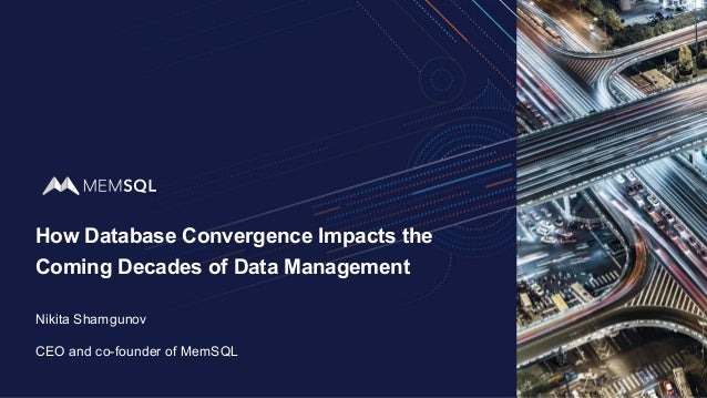 How Database Convergence Impacts the Coming Decades of Data Management Nikita Shamgunov CEO and co-founder of MemSQL
