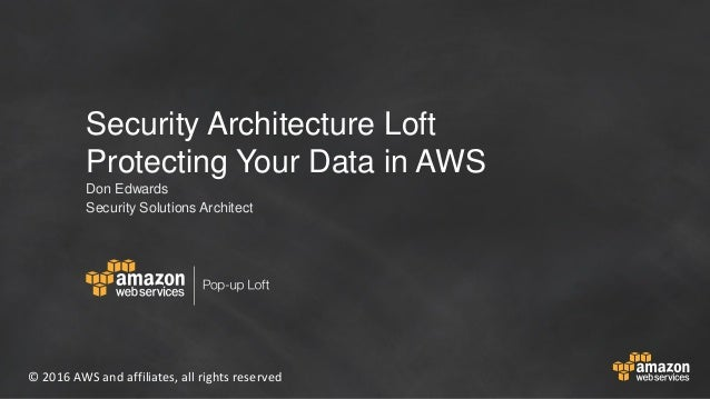 © 2016 AWS and affiliates, all rights reserved Security Architecture Loft Protecting Your Data in AWS Don Edwards Security...