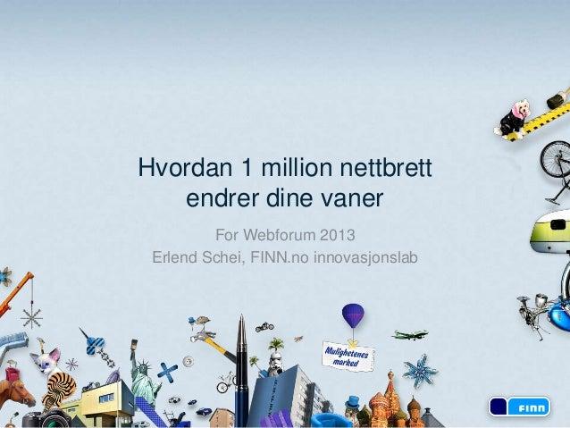 Hvordan 1 million nettbrett   endrer dine vaner         For Webforum 2013 Erlend Schei, FINN.no innovasjonslab