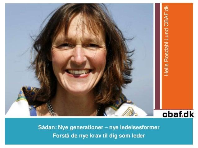 Sådan: Nye generationer – nye ledelsesformer Forstå de nye krav til dig som leder HelleRosdahlLundCBAF.dk