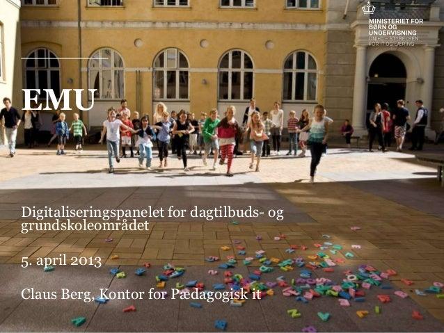 EMUDigitaliseringspanelet for dagtilbuds- oggrundskoleområdet5. april 2013Claus Berg, Kontor for Pædagogisk it            ...