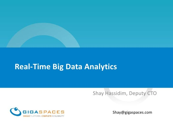 Real-Time Big Data Analytics                     Shay Hassidim, Deputy CTO                            Shay@gigaspaces.com