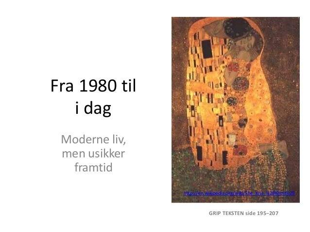 Fra 1980 til   i dag Moderne liv, men usikker  framtid                http://en.wikipedia.org/wiki/The_Kiss_%28Klimt%29   ...