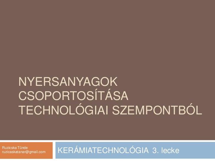 Nyersanyagok csoportosítása technológiai szempontból<br />KERÁMIATECHNOLÓGIA  3. lecke<br />Ruzicska Tünde<br />ruzicaskat...