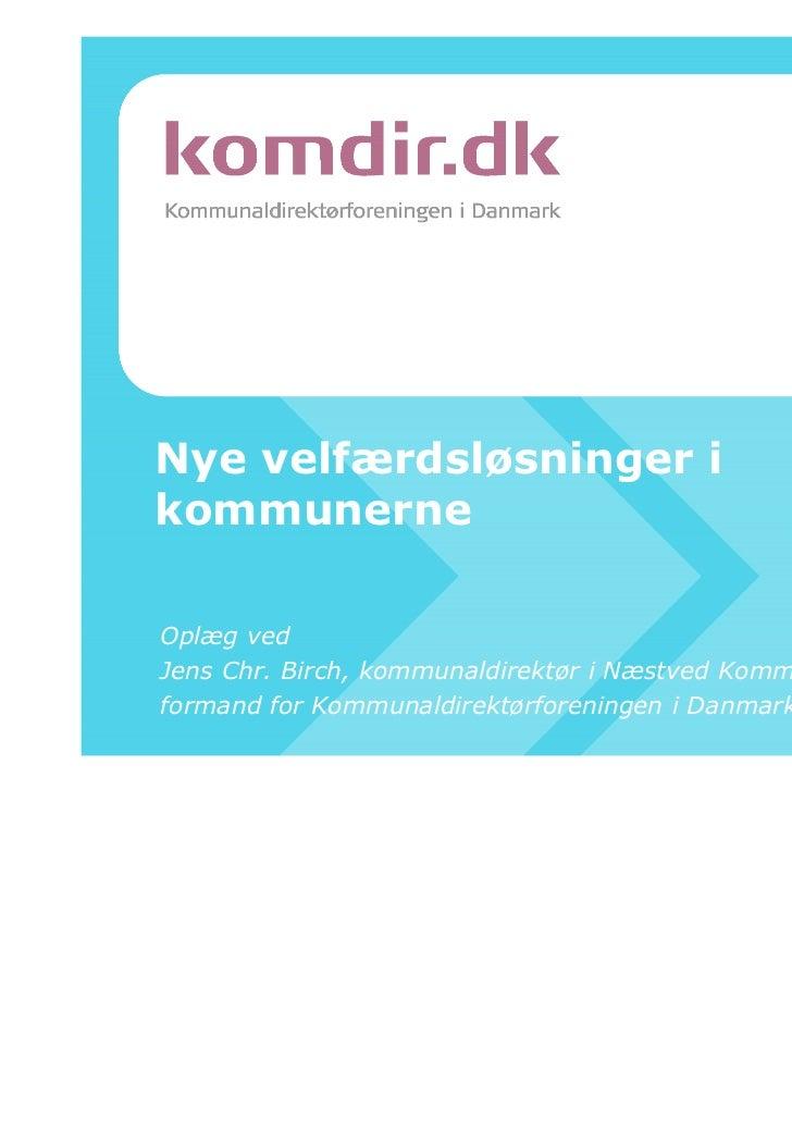 Nye velfærdsløsninger ikommunerneOplæg vedJens Chr. Birch, kommunaldirektør i Næstved Kommune ogformand for Kommunaldirekt...