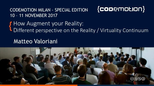 How Augment your Reality: Different perspective on the Reality / Virtuality Continuum Matteo Valoriani CODEMOTION MILAN - ...