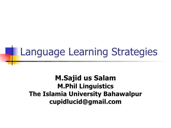 Language Learning Strategies M.Sajid us Salam M.Phil Linguistics The Islamia University Bahawalpur [email_address]