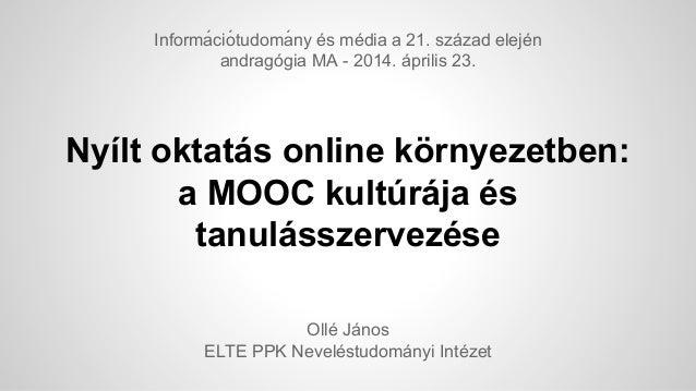 Nyílt oktatás online környezetben: a MOOC kultúrája és tanulásszervezése Ollé János ELTE PPK Neveléstudományi Intézet Info...