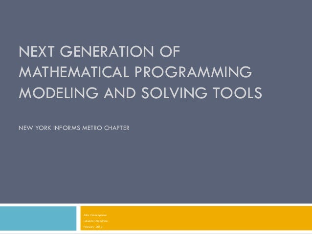 NEXT GENERATION OFMATHEMATICAL PROGRAMMINGMODELING AND SOLVING TOOLSNEW YORK INFORMS METRO CHAPTER                 Alkis V...