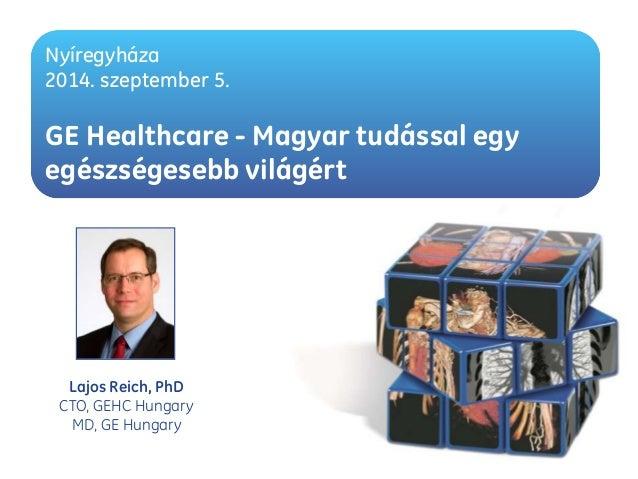 Nyíregyháza  2014. szeptember 5.  GE Healthcare - Magyar tudással egy  egészségesebb világért  Lajos Reich, PhD  CTO, GEHC...
