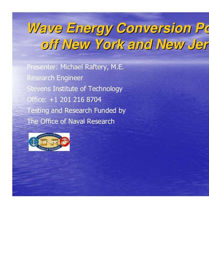 Wave Energy Conversion Potential off New York and New JerseyPresenter: Michael Raftery, M.E.Research EngineerStevens Insti...