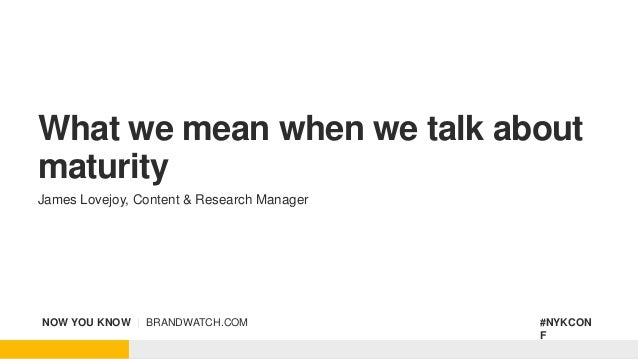 NOW YOU KNOW | BRANDWATCH.COM #NYKCON F What we mean when we talk about maturity James Lovejoy, Content & Research Manager