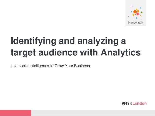 #NYKLondon Identifying and analyzing a target audience with Analytics Use social Intelligence to Grow Your Business