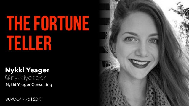 Nykki Yeager @nykkiyeager The Fortune Teller Nykki Yeager Consulting SUPCONF Fall 2017