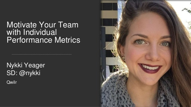 Motivate Your Team with Individual Performance Metrics Nykki Yeager SD: @nykki Qwilr