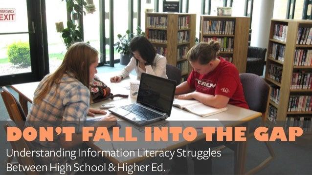 DON'T FALL INTO THE GAP UnderstandingInformationLiteracyStruggles BetweenHighSchool&HigherEd.