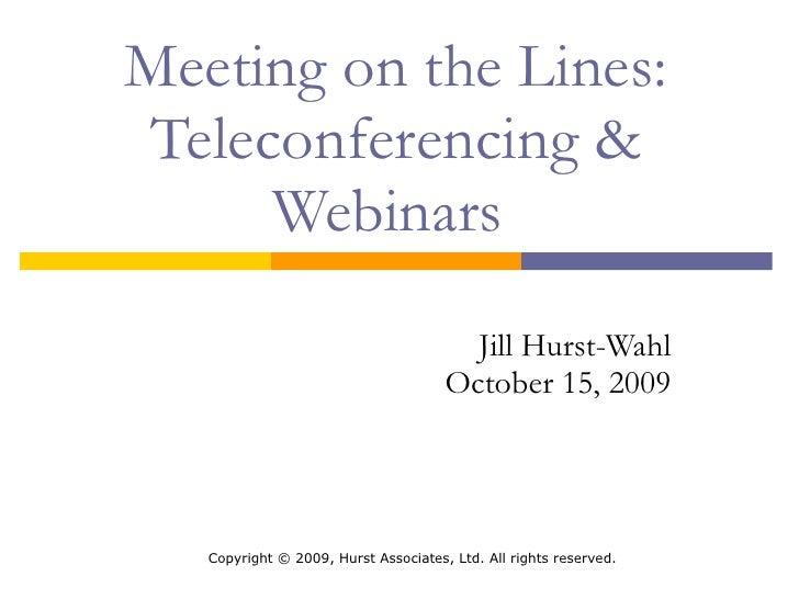 Meeting on the Lines: Teleconferencing & Webinars  Jill Hurst-Wahl October 15, 2009 http://tinyurl.com/nyla2009jhw  Copyri...