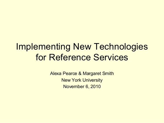 Implementing New Technologies for Reference Services Alexa Pearce & Margaret Smith New York University November 6, 2010