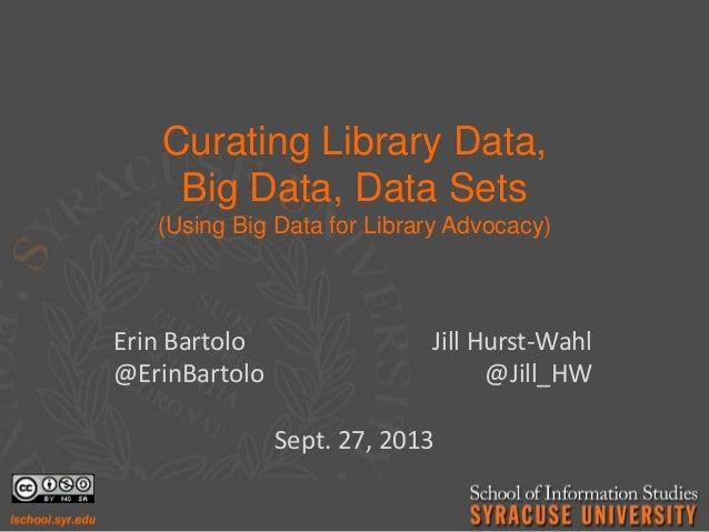 Curating Library Data, Big Data, Data Sets (Using Big Data for Library Advocacy) Erin Bartolo Jill Hurst-Wahl @ErinBartolo...