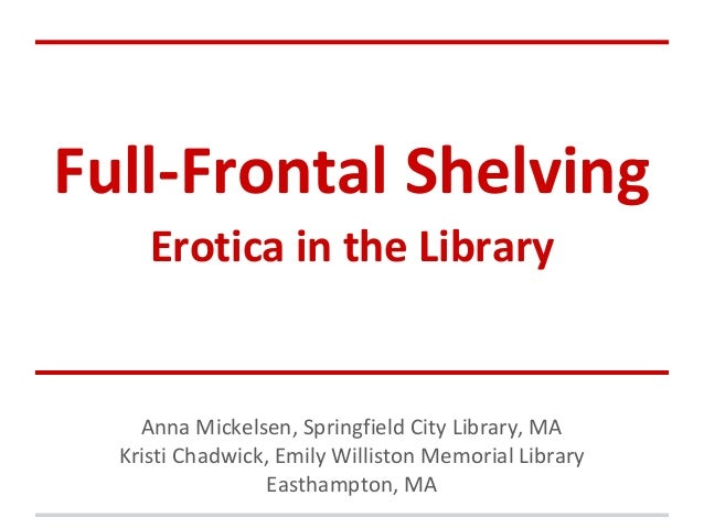Full-Frontal ShelvingErotica in the LibraryAnna Mickelsen, Springfield City Library, MAKristi Chadwick, Emily Williston Me...