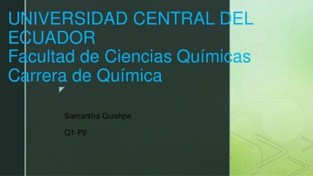 z UNIVERSIDAD CENTRAL DEL ECUADOR Facultad de Ciencias Químicas Carrera de Química Samantha Quishpe Q1-P2