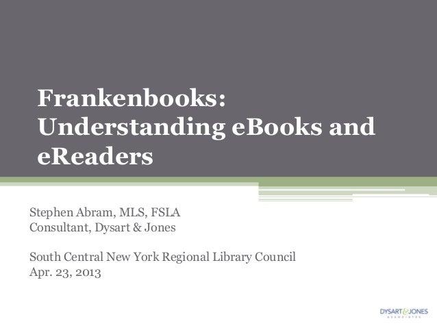 Frankenbooks: Understanding eBooks and eReadersStephen Abram, MLS, FSLAConsultant, Dysart & JonesSouth Central New York Re...