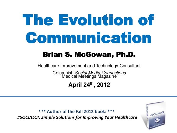 The Evolution of  Communication            Brian S. McGowan, Ph.D.         Healthcare Improvement and Technology Consultan...