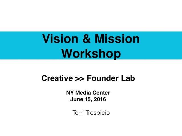 Vision & Mission Workshop Terri Trespicio Creative >> Founder Lab NY Media Center June 15, 2016