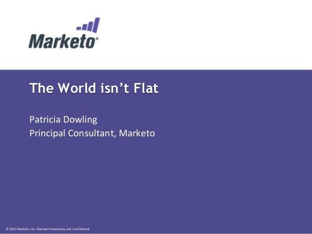 The World isn't Flat Patricia Dowling Principal Consultant, Marketo  © 2013 Marketo, Inc. Marketo Proprietary and Confiden...