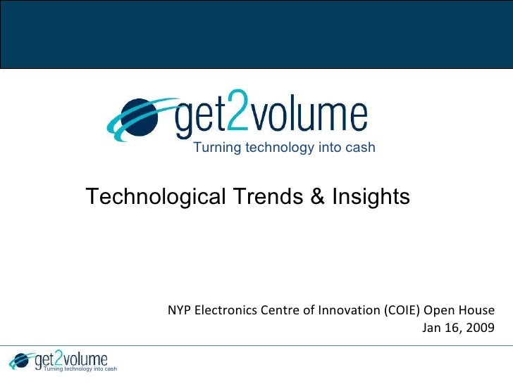 NYP Electronics Centre of Innovation (COIE) Open House Jan 16, 2009 Turning technology into cash Technological Trends & In...