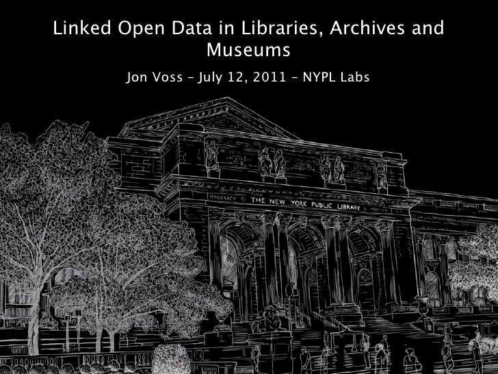 Linked Open Data in Libraries, Archives and               Museums        Jon Voss – July 12, 2011 – NYPL Labs