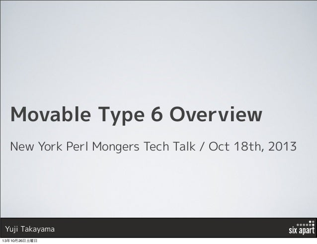 Movable Type 6 Overview New York Perl Mongers Tech Talk / Oct 18th, 2013  Yuji Takayama 13年10月26日土曜日