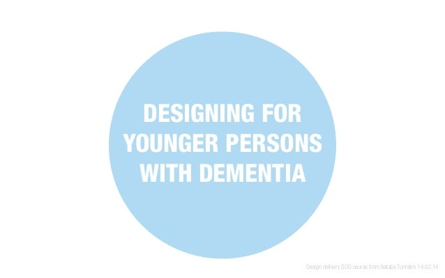 DESIGNING FOR YOUNGER PERSONS WITH DEMENTIA Design delivery SOD course from Natalia Tunheim 14.02.14