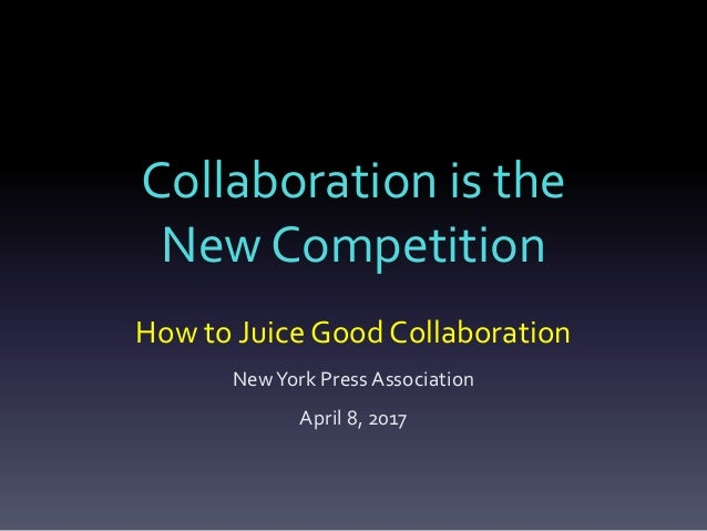 Collaboration is the New Competition How to Juice Good Collaboration NewYork Press Association April 8, 2017