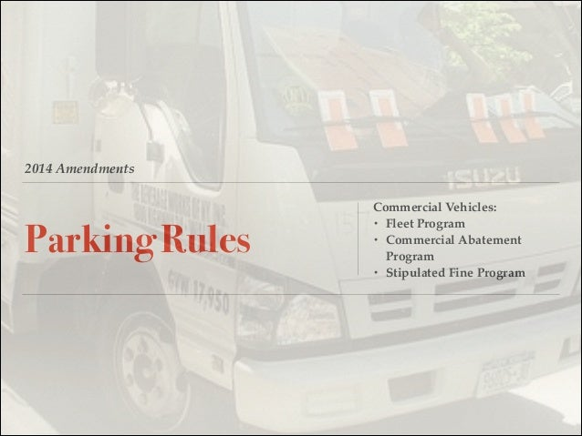 2014 Amendments Parking Rules Commercial Vehicles:! • Fleet Program! • Commercial Abatement Program! • Stipulated Fine Pro...