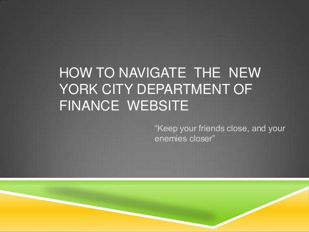 """HOW TO NAVIGATE THE NEWYORK CITY DEPARTMENT OFFINANCE WEBSITE          """"Keep your friends close, and your          enemies..."""