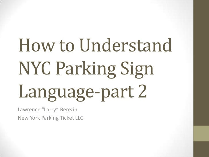 "How to UnderstandNYC Parking SignLanguage-part 2Lawrence ""Larry"" BerezinNew York Parking Ticket LLC"