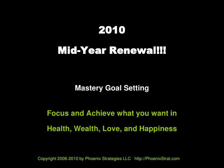 2010           Mid-Year Renewal!!!                     Mastery Goal Setting       Focus and Achieve what you want in      ...