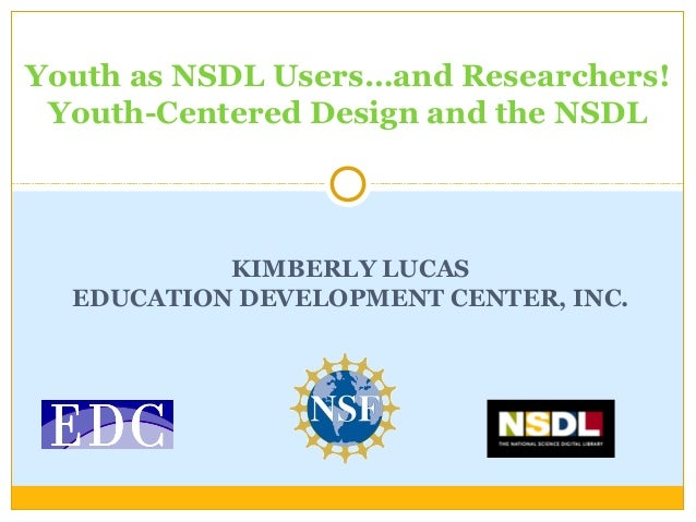 Youth as NSDL Users…and Researchers! Youth-Centered Design and the NSDL KIMBERLY LUCAS EDUCATION DEVELOPMENT CENTER, INC.