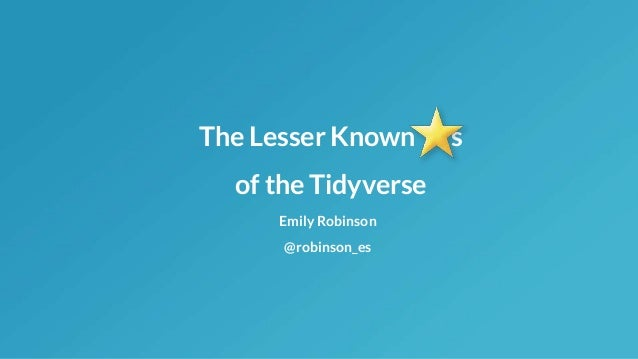The Lesser Known s of the Tidyverse Emily Robinson @robinson_es