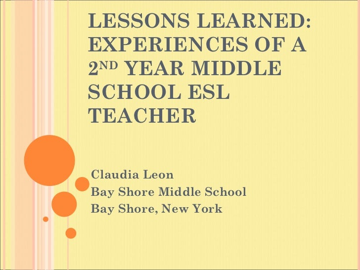 LESSONS LEARNED: EXPERIENCES OF A 2 ND  YEAR MIDDLE SCHOOL ESL  TEACHER Claudia Leon Bay Shore Middle School Bay Shore, Ne...