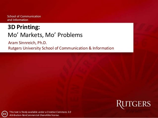 3D Printing: Mo' Markets, Mo' Problems Aram Sinnreich, Ph.D. Rutgers University School of Communication & Information  Thi...