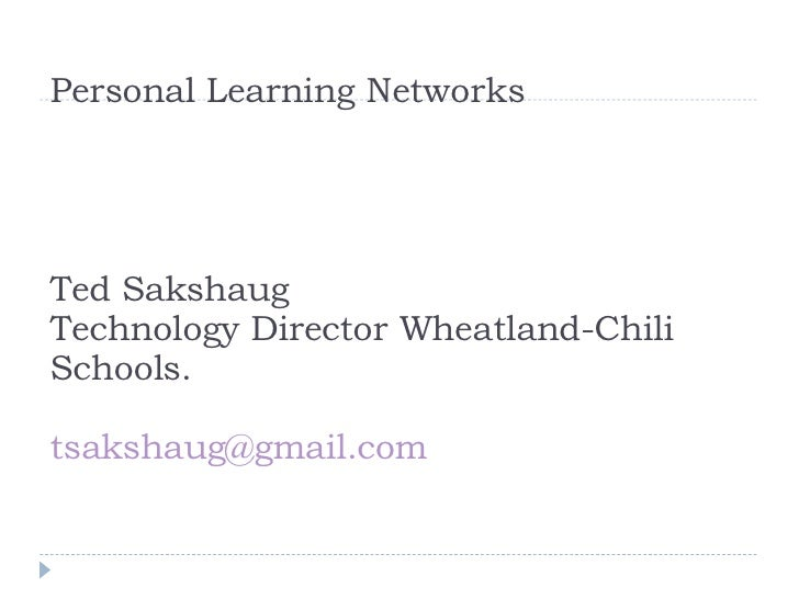 Personal Learning Networks Ted Sakshaug Technology Director Wheatland-Chili Schools. [email_address]